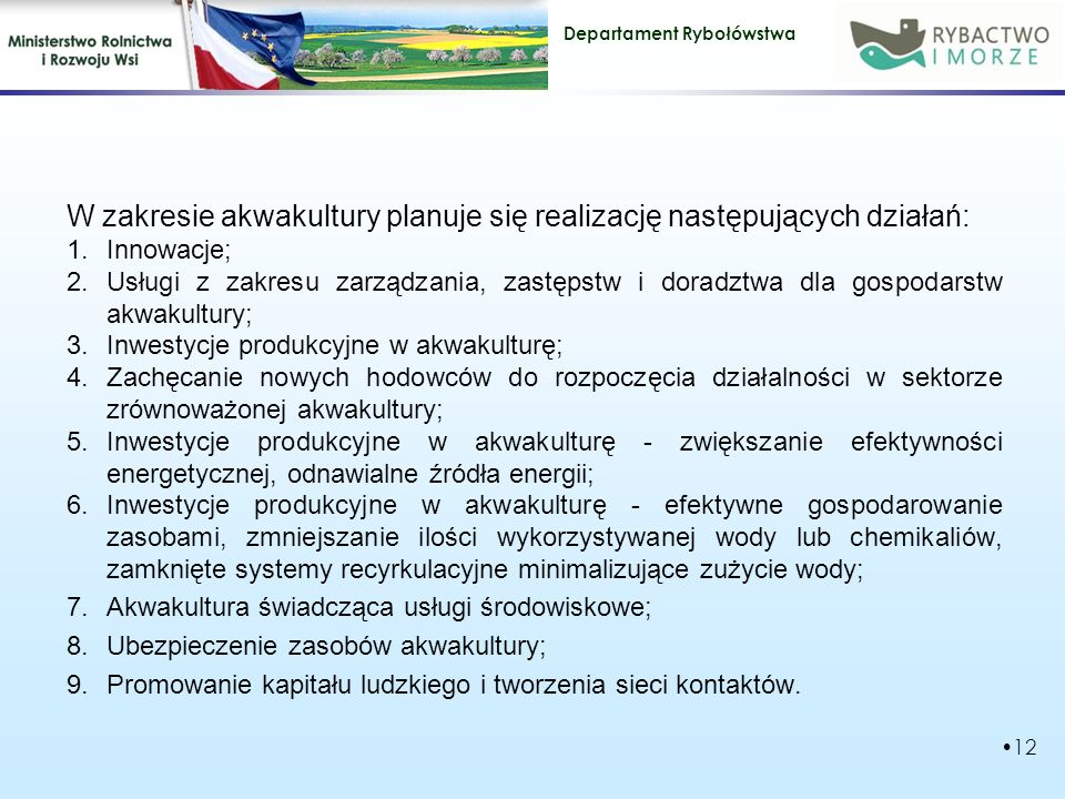 Departament Rybołówstwa W zakresie akwakultury planuje się realizację następujących działań: 1.Innowacje; 2.Usługi z zakresu zarządzania, zastępstw i doradztwa dla gospodarstw akwakultury; 3.Inwestycje produkcyjne w akwakulturę; 4.Zachęcanie nowych hodowców do rozpoczęcia działalności w sektorze zrównoważonej akwakultury; 5.Inwestycje produkcyjne w akwakulturę - zwiększanie efektywności energetycznej, odnawialne źródła energii; 6.Inwestycje produkcyjne w akwakulturę - efektywne gospodarowanie zasobami, zmniejszanie ilości wykorzystywanej wody lub chemikaliów, zamknięte systemy recyrkulacyjne minimalizujące zużycie wody; 7.Akwakultura świadcząca usługi środowiskowe; 8.Ubezpieczenie zasobów akwakultury; 9.Promowanie kapitału ludzkiego i tworzenia sieci kontaktów.