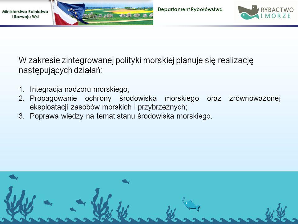 Departament Rybołówstwa W zakresie zintegrowanej polityki morskiej planuje się realizację następujących działań: 1.Integracja nadzoru morskiego; 2.Propagowanie ochrony środowiska morskiego oraz zrównoważonej eksploatacji zasobów morskich i przybrzeżnych; 3.Poprawa wiedzy na temat stanu środowiska morskiego.