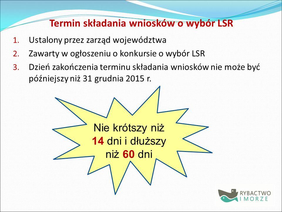 Termin składania wniosków o wybór LSR 1.Ustalony przez zarząd województwa 2.