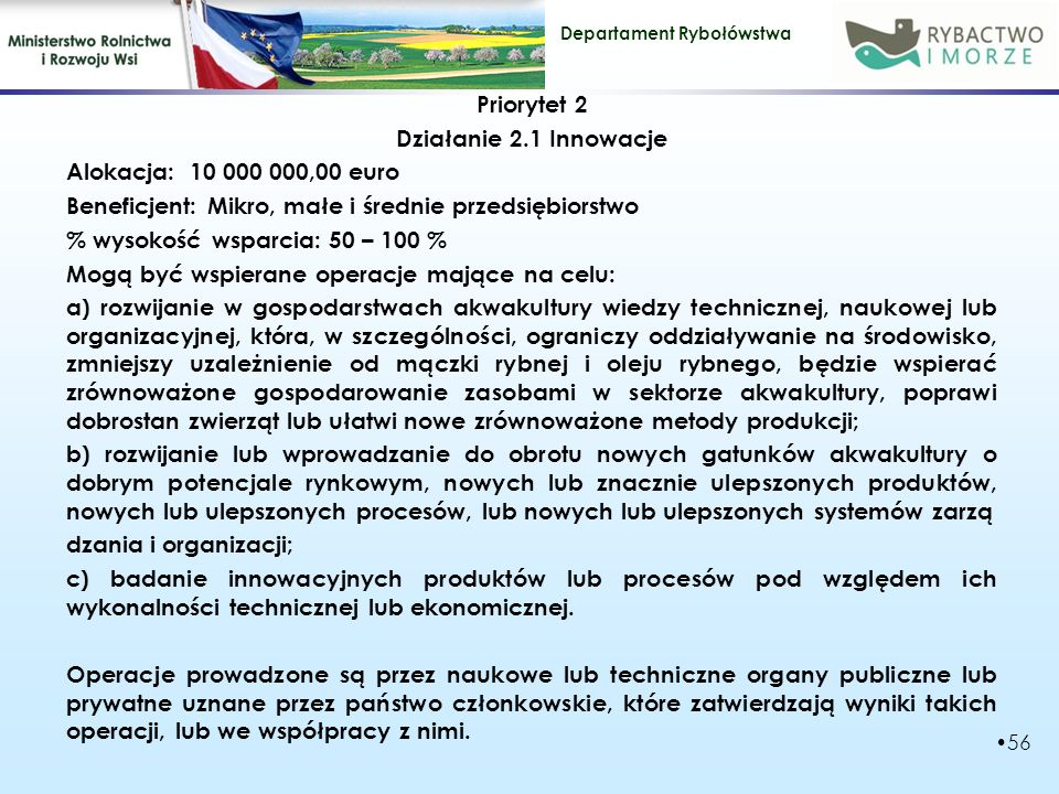 Departament Rybołówstwa Priorytet 2 Działanie 2.2 Usługi z zakresu zarządzania, zastępstw i doradztwa dla gospodarstw akwakultury Alokacja: 15 600 000,00 euro Beneficjent: MŚP, PPP % wysokość wsparcia: 50 % albo 100 % (MŚP, PPP) Mogą być wspierane operacje mające w celu poprawy wyników i konkurencyjności gospodarstw akwakultury oraz aby zmniejszyć negatywne oddziaływanie ich operacji na środowisko: a)zapewnianie usług z zakresu zarządzania, zastępstw i doradztwa dla gospodarstw akwakultury; (PPP) b) zakup usług doradczych o charakterze technicznym, naukowym, prawnym, środowiskowym lub gospodarczym, związanych z prowadzeniem gospodarstwa (MŚP)- są świadczone przez organy naukowe lub techniczne, a także podmioty zapewniające doradztwo prawne lub ekonomiczne, posiadające niezbędne kompetencje uznane przez państwo członkowskie.