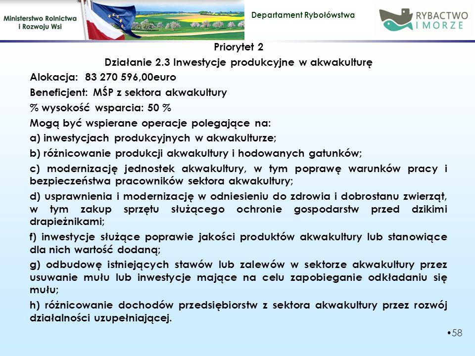 Departament Rybołówstwa Priorytet 2 Działanie 2.3 Inwestycje produkcyjne w akwakulturę Alokacja: 83 270 596,00euro Beneficjent: MŚP z sektora akwakultury % wysokość wsparcia: 50 % Mogą być wspierane operacje polegające na: a) inwestycjach produkcyjnych w akwakulturze; b) różnicowanie produkcji akwakultury i hodowanych gatunków; c) modernizację jednostek akwakultury, w tym poprawę warunków pracy i bezpieczeństwa pracowników sektora akwakultury; d) usprawnienia i modernizację w odniesieniu do zdrowia i dobrostanu zwierząt, w tym zakup sprzętu służącego ochronie gospodarstw przed dzikimi drapieżnikami; f) inwestycje służące poprawie jakości produktów akwakultury lub stanowiące dla nich wartość dodaną; g) odbudowę istniejących stawów lub zalewów w sektorze akwakultury przez usuwanie mułu lub inwestycje mające na celu zapobieganie odkładaniu się mułu; h) różnicowanie dochodów przedsiębiorstw z sektora akwakultury przez rozwój działalności uzupełniającej.