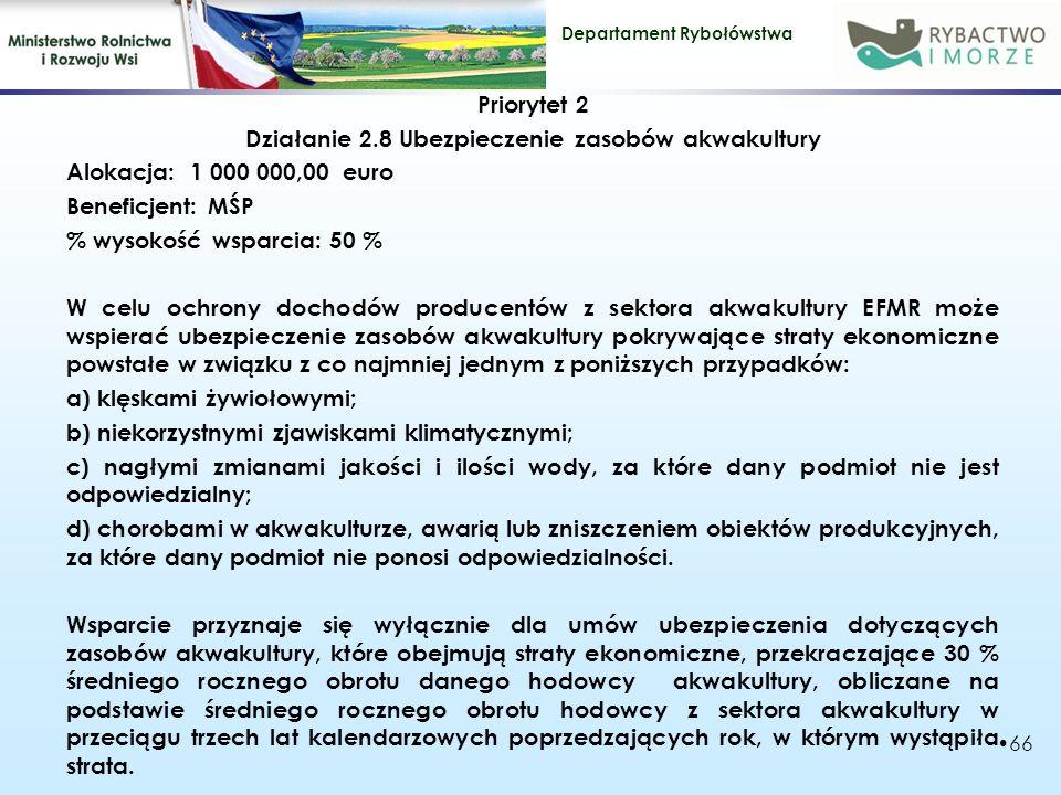 Departament Rybołówstwa Priorytet 2 Działanie 2.8 Ubezpieczenie zasobów akwakultury Alokacja: 1 000 000,00 euro Beneficjent: MŚP % wysokość wsparcia: 50 % W celu ochrony dochodów producentów z sektora akwakultury EFMR może wspierać ubezpieczenie zasobów akwakultury pokrywające straty ekonomiczne powstałe w związku z co najmniej jednym z poniższych przypadków: a) klęskami żywiołowymi; b) niekorzystnymi zjawiskami klimatycznymi; c) nagłymi zmianami jakości i ilości wody, za które dany podmiot nie jest odpowiedzialny; d) chorobami w akwakulturze, awarią lub zniszczeniem obiektów produkcyjnych, za które dany podmiot nie ponosi odpowiedzialności.