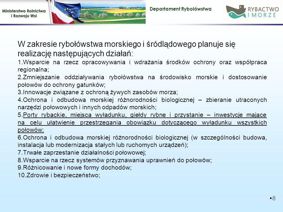 Departament Rybołówstwa W zakresie rybołówstwa morskiego i śródlądowego planuje się realizację następujących działań: 1.Wsparcie na rzecz opracowywania i wdrażania środków ochrony oraz współpraca regionalna; 2.Zmniejszanie oddziaływania rybołówstwa na środowisko morskie i dostosowanie połowów do ochrony gatunków; 3.Innowacje związane z ochroną żywych zasobów morza; 4.Ochrona i odbudowa morskiej różnorodności biologicznej – zbieranie utraconych narzędzi połowowych i innych odpadów morskich; 5.Porty rybackie, miejsca wyładunku, giełdy rybne i przystanie – inwestycje mające na celu ułatwienie przestrzegania obowiązku dotyczącego wyładunku wszystkich połowów; 6.Ochrona i odbudowa morskiej różnorodności biologicznej (w szczególności budowa, instalacja lub modernizacja stałych lub ruchomych urządzeń); 7.Trwałe zaprzestanie działalności połowowej; 8.Wsparcie na rzecz systemów przyznawania uprawnień do połowów; 9.Różnicowanie i nowe formy dochodów; 10.Zdrowie i bezpieczeństwo; 8