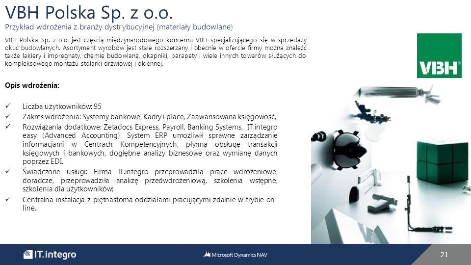 21 Opis wdrożenia: Liczba użytkowników: 95 Zakres wdrożenia: Systemy bankowe, Kadry i płace, Zaawansowana księgowość, Rozwiązania dodatkowe: Zetadocs Express, Payroll, Banking Systems, IT.integro easy (Advanced Accounting).