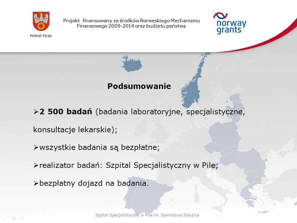 Projekt finansowany ze środków Norweskiego Mechanizmu Finansowego 2009-2014 oraz budżetu państwa Podsumowanie  2 500 badań (badania laboratoryjne, specjalistyczne, konsultacje lekarskie);  wszystkie badania są bezpłatne;  realizator badań: Szpital Specjalistyczny w Pile;  bezpłatny dojazd na badania.