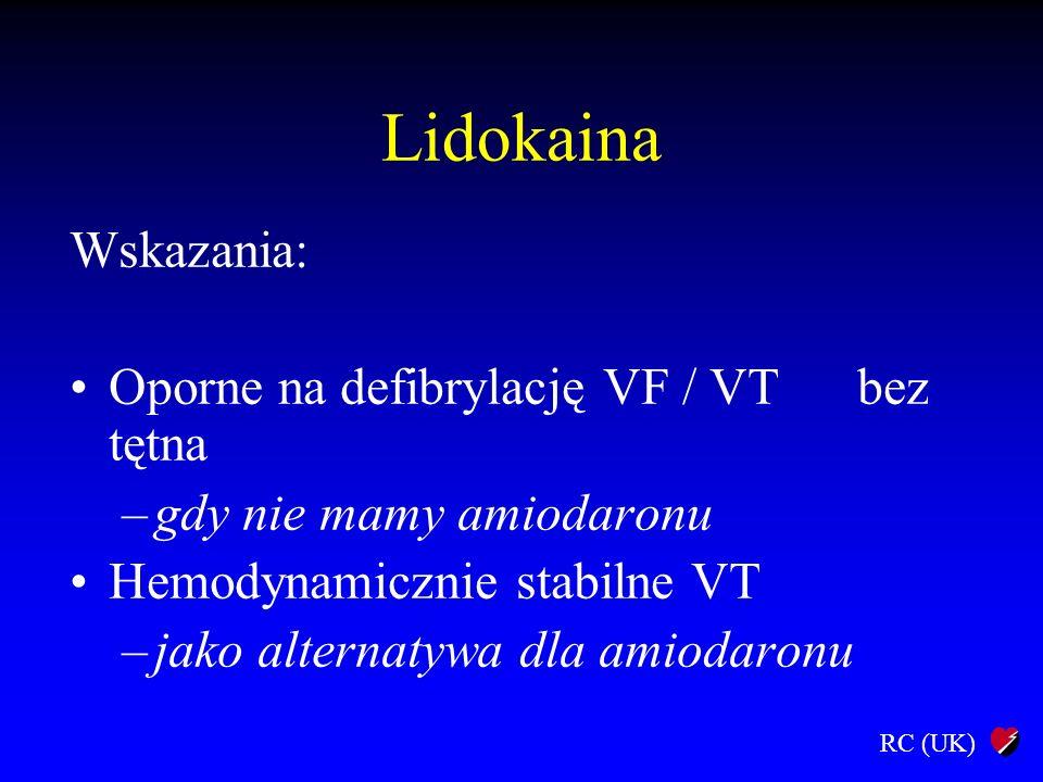 RC (UK) Lidokaina Wskazania: Oporne na defibrylację VF / VT bez tętna –gdy nie mamy amiodaronu Hemodynamicznie stabilne VT –jako alternatywa dla amiod