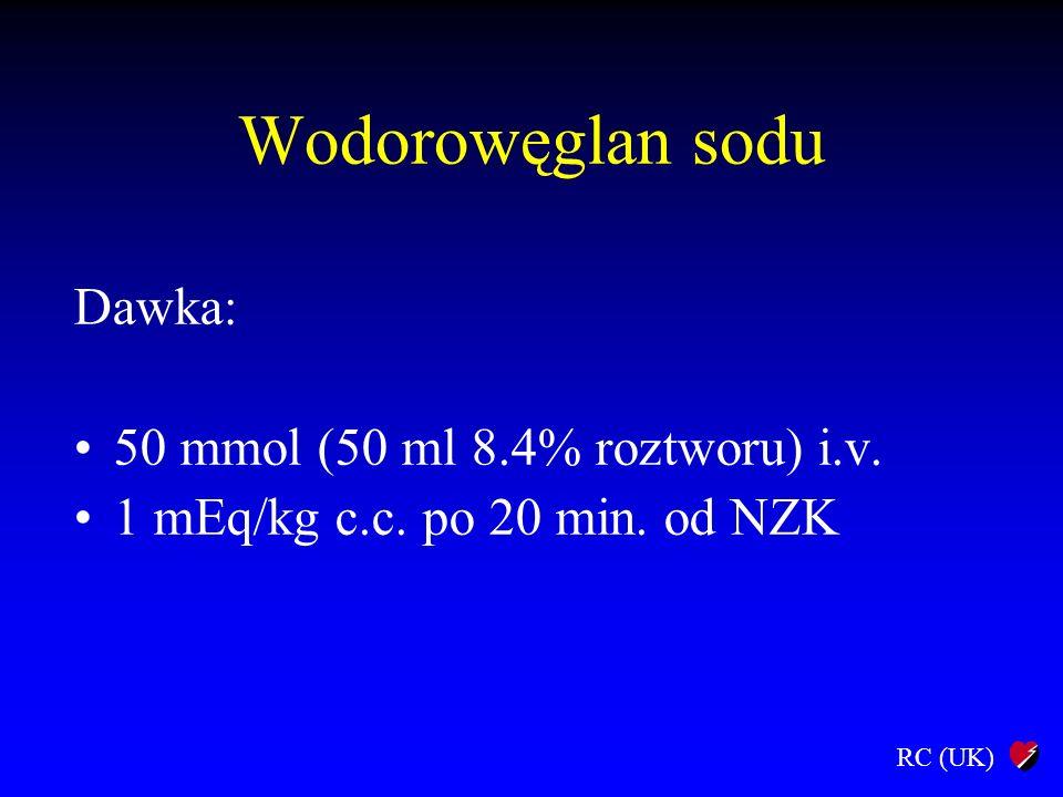 RC (UK) Wodorowęglan sodu Dawka: 50 mmol (50 ml 8.4% roztworu) i.v. 1 mEq/kg c.c. po 20 min. od NZK