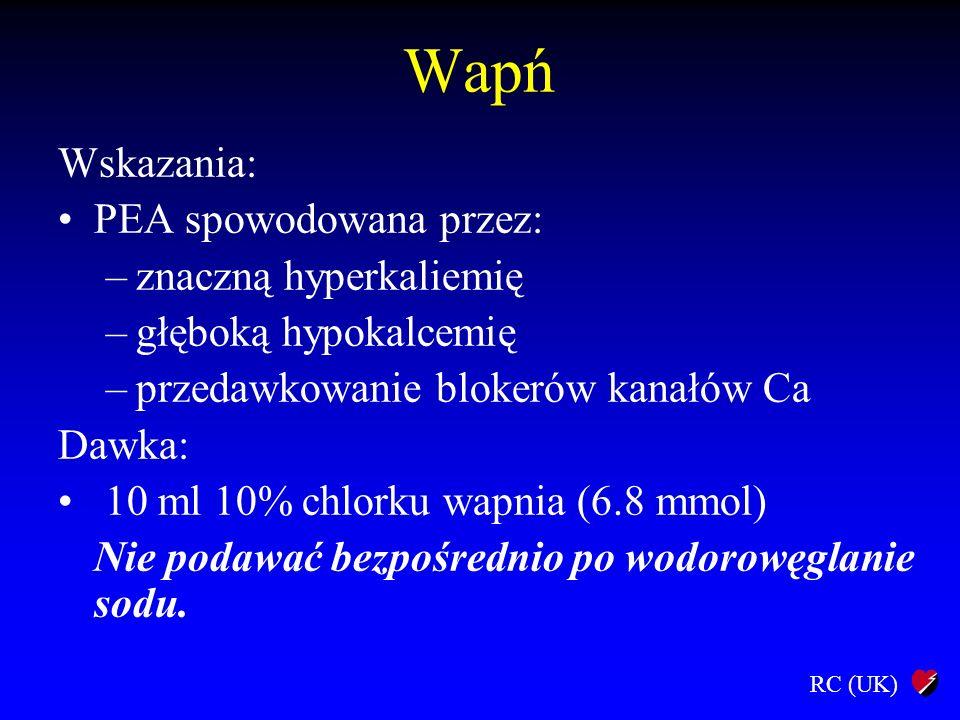RC (UK) Wapń Wskazania: PEA spowodowana przez: –znaczną hyperkaliemię –głęboką hypokalcemię –przedawkowanie blokerów kanałów Ca Dawka: 10 ml 10% chlor