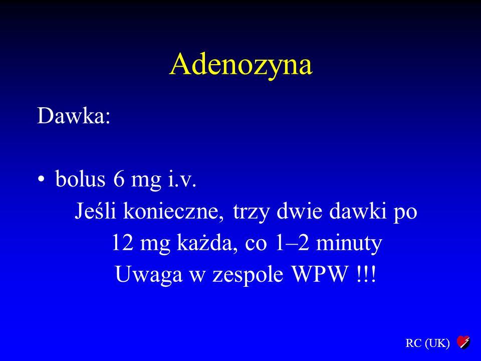 RC (UK) Adenozyna Dawka: bolus 6 mg i.v. Jeśli konieczne, trzy dwie dawki po 12 mg każda, co 1–2 minuty Uwaga w zespole WPW !!!