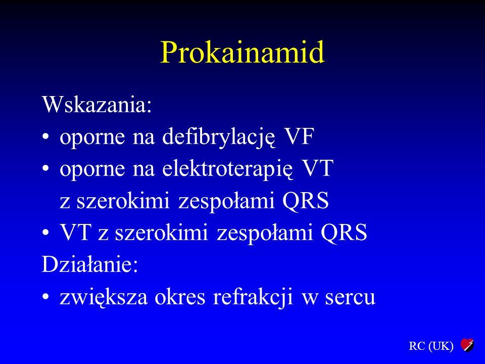 RC (UK) Prokainamid Wskazania: oporne na defibrylację VF oporne na elektroterapię VT z szerokimi zespołami QRS VT z szerokimi zespołami QRS Działanie: