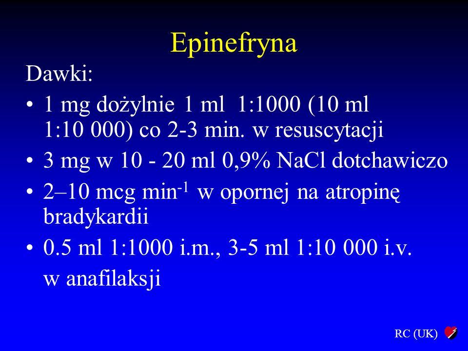 RC (UK) Epinefryna Dawki: 1 mg dożylnie 1 ml 1:1000 (10 ml 1:10 000) co 2-3 min. w resuscytacji 3 mg w 10 - 20 ml 0,9% NaCl dotchawiczo 2–10 mcg min -