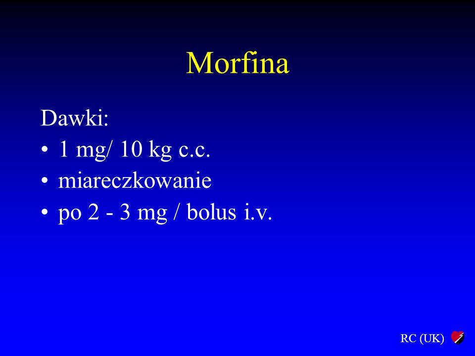 RC (UK) Morfina Dawki: 1 mg/ 10 kg c.c. miareczkowanie po 2 - 3 mg / bolus i.v.