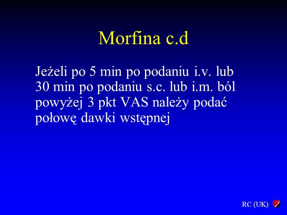 RC (UK) Morfina c.d Jeżeli po 5 min po podaniu i.v. lub 30 min po podaniu s.c. lub i.m. ból powyżej 3 pkt VAS należy podać połowę dawki wstępnej
