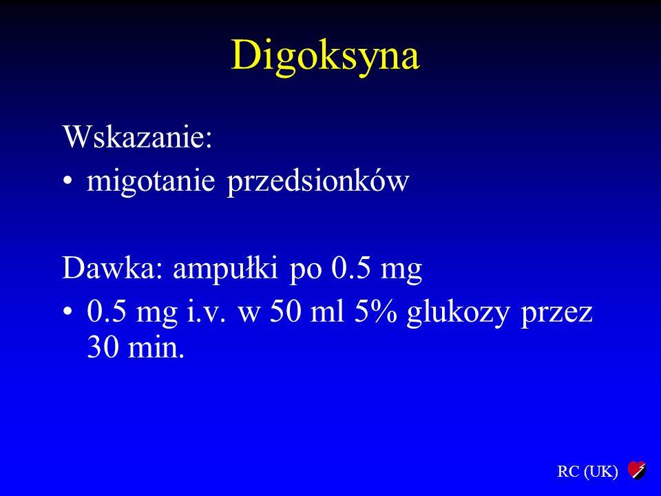 RC (UK) Digoksyna Wskazanie: migotanie przedsionków Dawka: ampułki po 0.5 mg 0.5 mg i.v. w 50 ml 5% glukozy przez 30 min.
