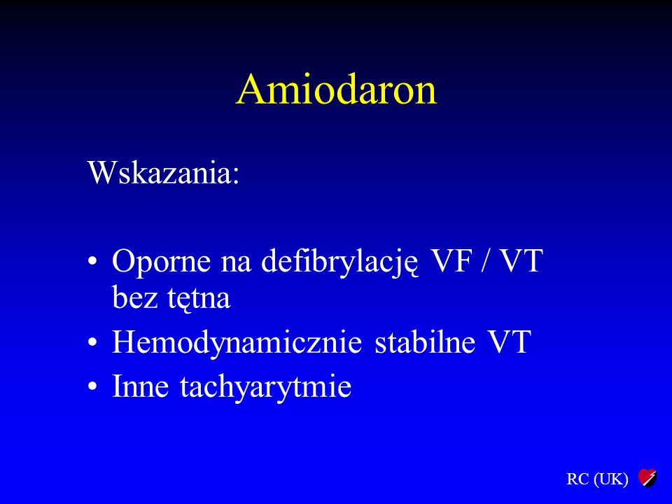RC (UK) Amiodaron Wskazania: Oporne na defibrylację VF / VT bez tętna Hemodynamicznie stabilne VT Inne tachyarytmie