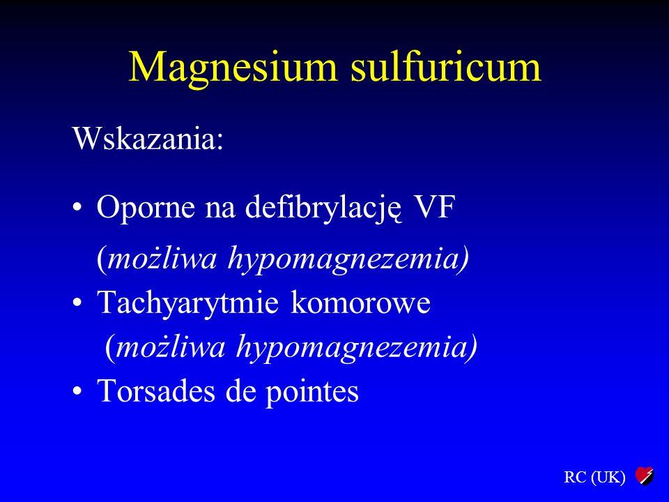 RC (UK) Magnesium sulfuricum Wskazania: Oporne na defibrylację VF (możliwa hypomagnezemia) Tachyarytmie komorowe (możliwa hypomagnezemia) Torsades de