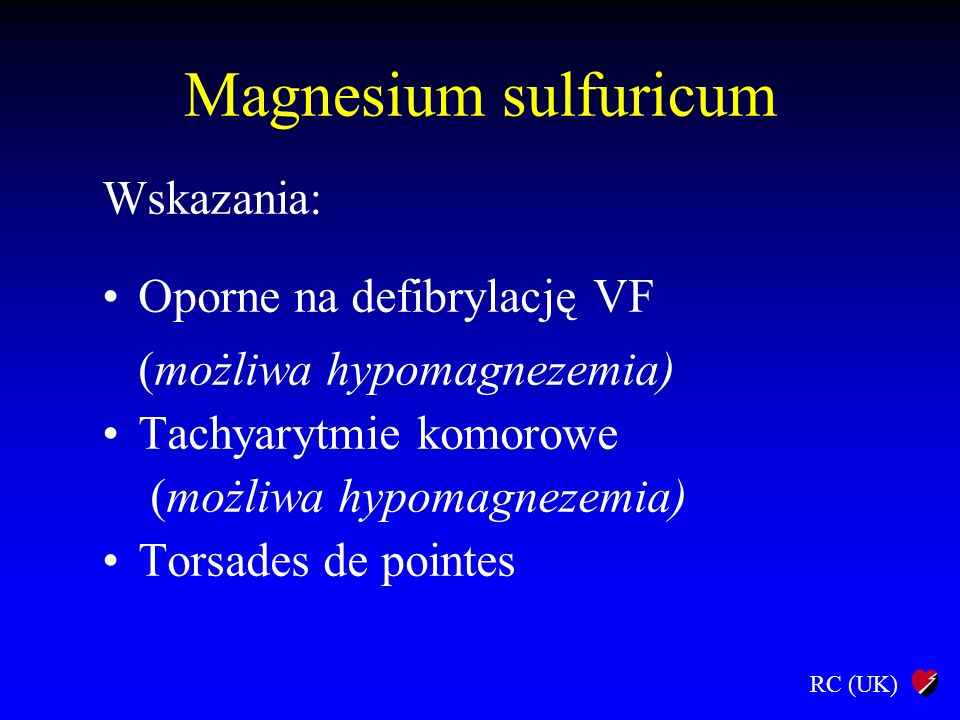 RC (UK) Magnesium sulfuricum Dawki: Oporne na defibrylację VF 2–4 ml 50% (4–8 mmol) i.v.