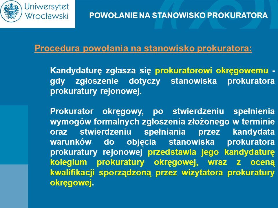 POWOŁANIE NA STANOWISKO PROKURATORA Procedura powołania na stanowisko prokuratora: Kandydaturę zgłasza się prokuratorowi okręgowemu - gdy zgłoszenie d