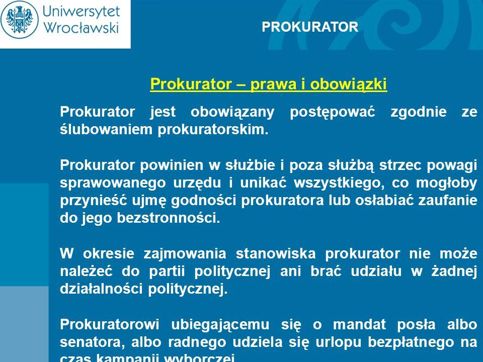 PROKURATOR Prokurator – prawa i obowiązki Prokurator jest obowiązany postępować zgodnie ze ślubowaniem prokuratorskim. Prokurator powinien w służbie i