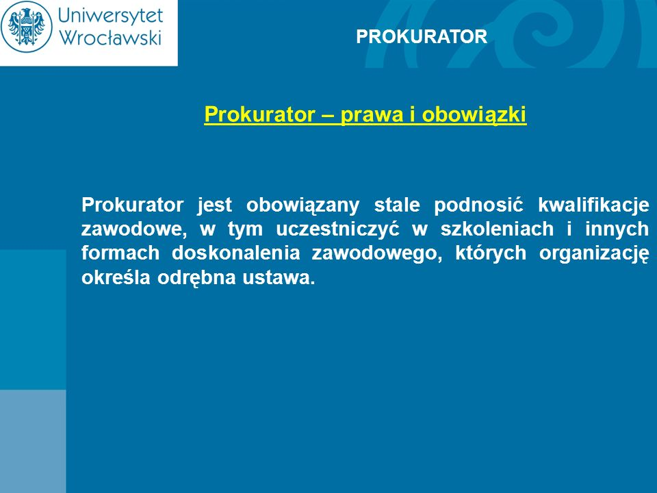 PROKURATOR Prokurator – prawa i obowiązki Prokurator jest obowiązany stale podnosić kwalifikacje zawodowe, w tym uczestniczyć w szkoleniach i innych f