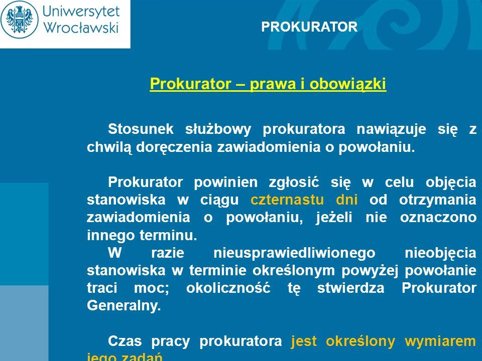 PROKURATOR Prokurator – prawa i obowiązki Stosunek służbowy prokuratora nawiązuje się z chwilą doręczenia zawiadomienia o powołaniu. Prokurator powini