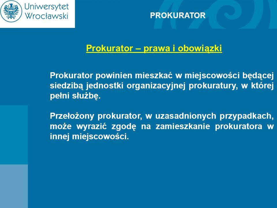 PROKURATOR Prokurator – prawa i obowiązki Prokurator powinien mieszkać w miejscowości będącej siedzibą jednostki organizacyjnej prokuratury, w której
