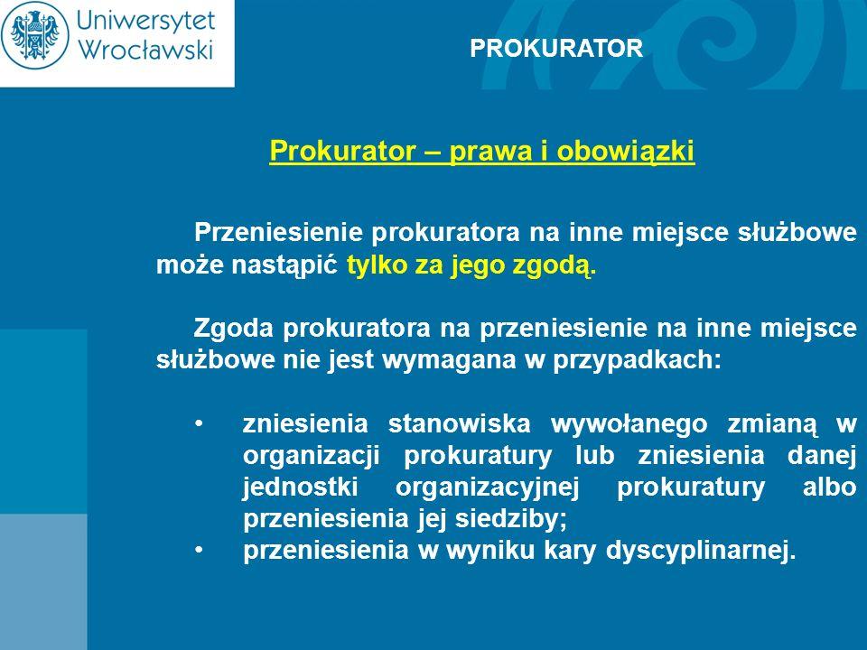 PROKURATOR Prokurator – prawa i obowiązki Przeniesienie prokuratora na inne miejsce służbowe może nastąpić tylko za jego zgodą. Zgoda prokuratora na p