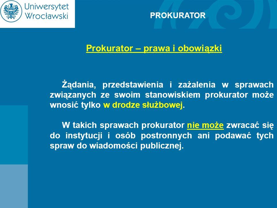 PROKURATOR Prokurator – prawa i obowiązki Żądania, przedstawienia i zażalenia w sprawach związanych ze swoim stanowiskiem prokurator może wnosić tylko