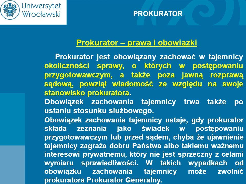 PROKURATOR Prokurator – prawa i obowiązki Prokurator jest obowiązany zachować w tajemnicy okoliczności sprawy, o których w postępowaniu przygotowawczy