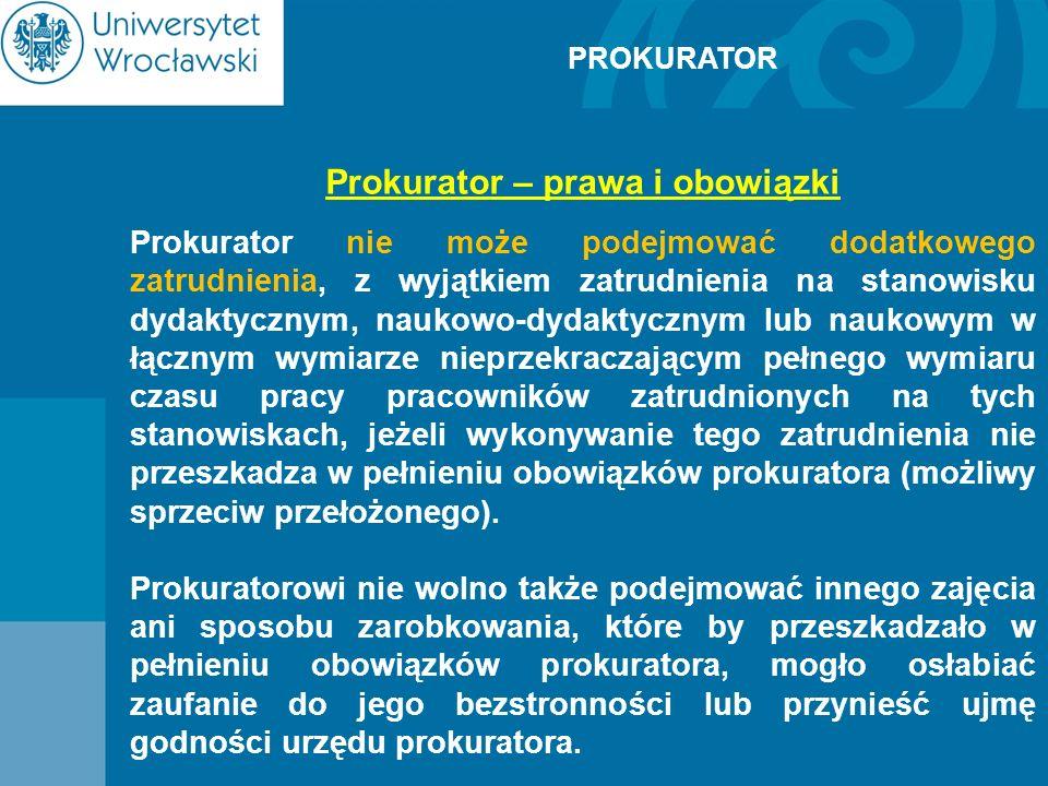 PROKURATOR Prokurator – prawa i obowiązki Prokurator nie może podejmować dodatkowego zatrudnienia, z wyjątkiem zatrudnienia na stanowisku dydaktycznym