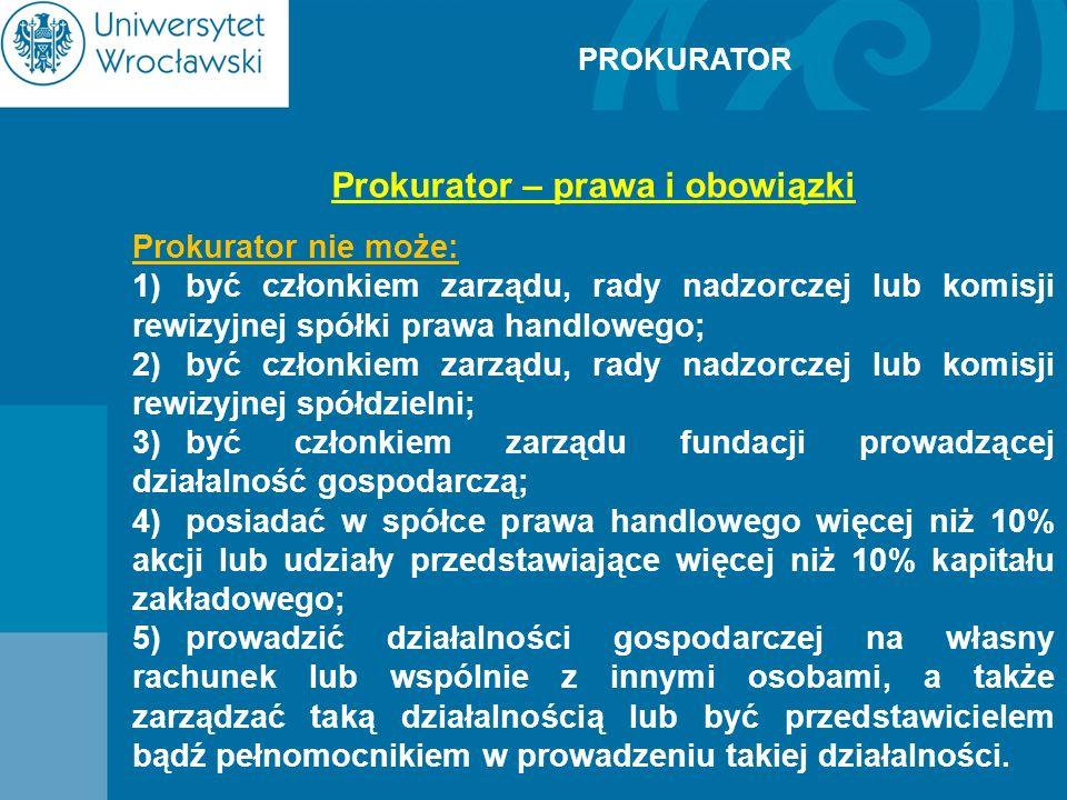 PROKURATOR Prokurator – prawa i obowiązki Prokurator nie może: 1)być członkiem zarządu, rady nadzorczej lub komisji rewizyjnej spółki prawa handlowego