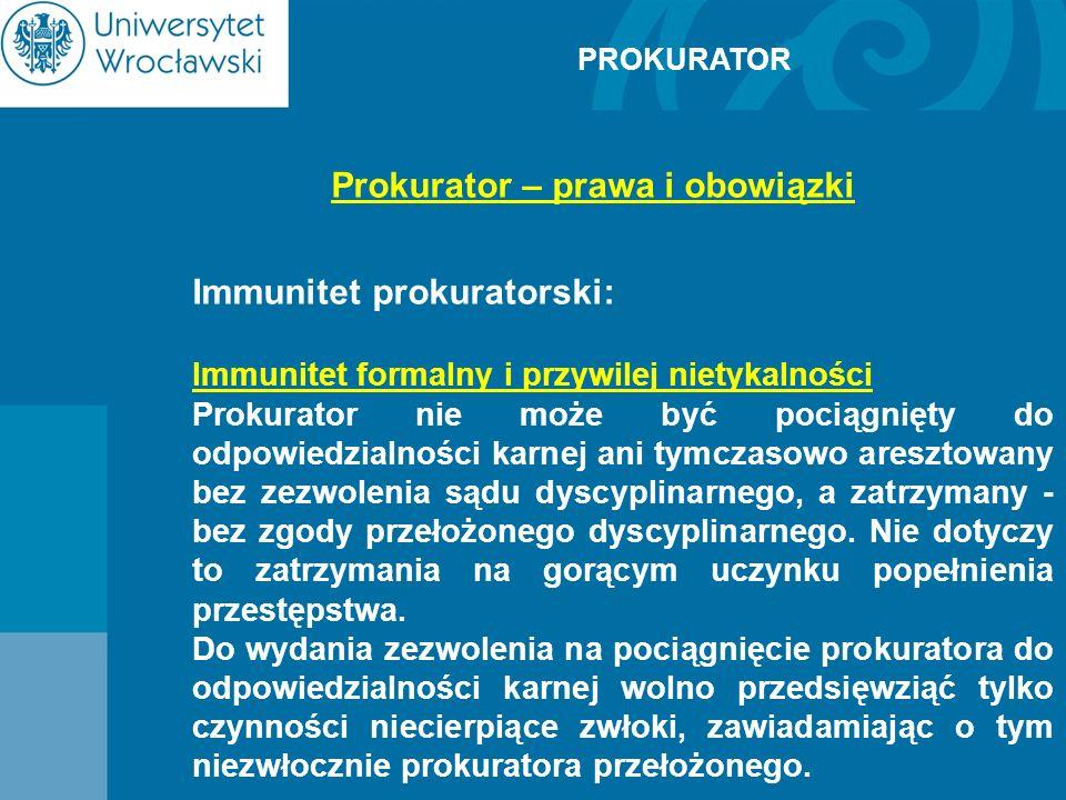 PROKURATOR Prokurator – prawa i obowiązki Immunitet prokuratorski: Immunitet formalny i przywilej nietykalności Prokurator nie może być pociągnięty do