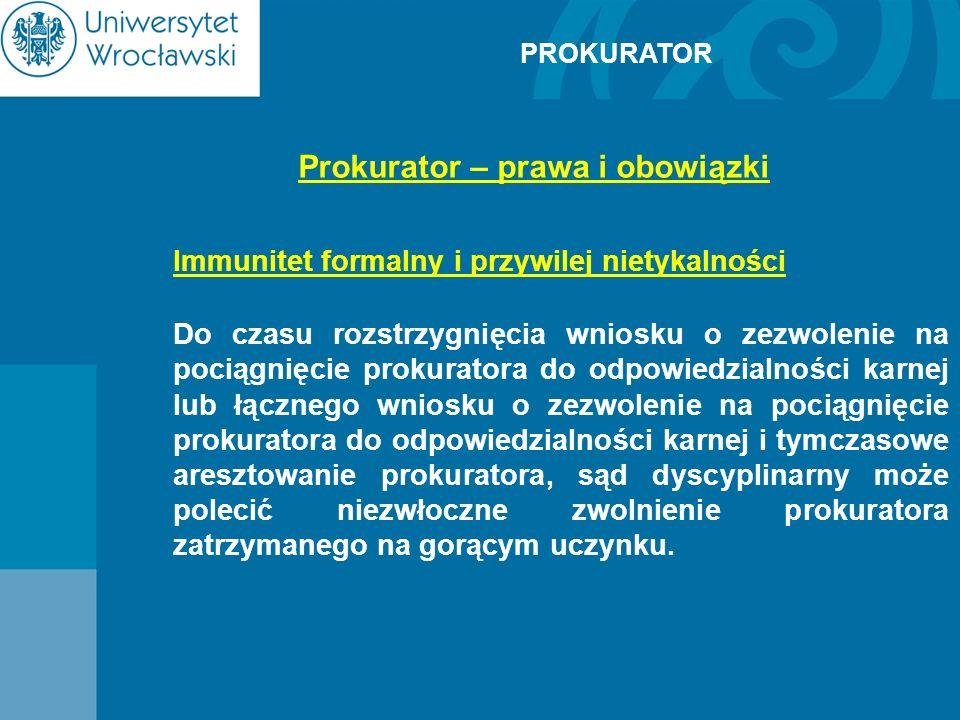 PROKURATOR Prokurator – prawa i obowiązki Immunitet formalny i przywilej nietykalności Do czasu rozstrzygnięcia wniosku o zezwolenie na pociągnięcie p