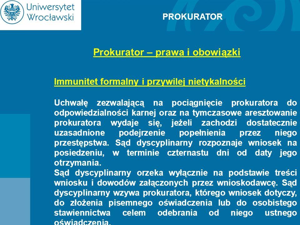 PROKURATOR Prokurator – prawa i obowiązki Immunitet formalny i przywilej nietykalności Uchwałę zezwalającą na pociągnięcie prokuratora do odpowiedzial