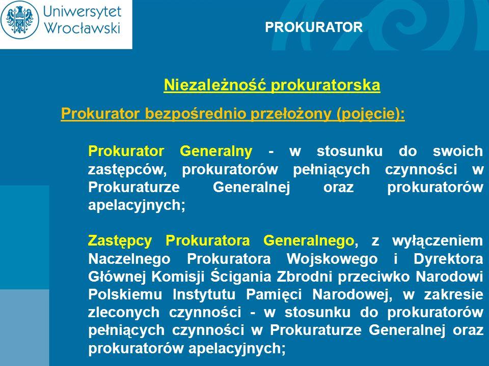 PROKURATOR Niezależność prokuratorska Prokurator bezpośrednio przełożony (pojęcie): Prokurator Generalny - w stosunku do swoich zastępców, prokuratoró
