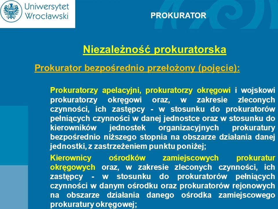 PROKURATOR Niezależność prokuratorska Prokurator bezpośrednio przełożony (pojęcie): Prokuratorzy apelacyjni, prokuratorzy okręgowi i wojskowi prokurat