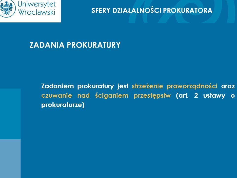 ZADANIA PROKURATURY Zadaniem prokuratury jest strzeżenie praworządności oraz czuwanie nad ściganiem przestępstw (art. 2 ustawy o prokuraturze)