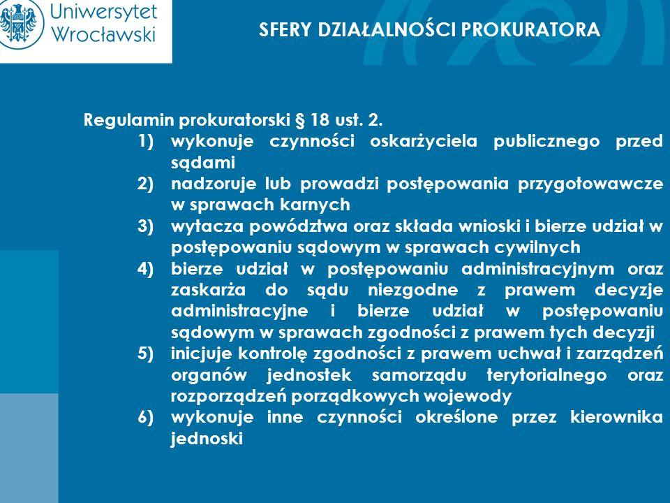 SFERY DZIAŁALNOŚCI PROKURATORA Regulamin prokuratorski § 18 ust. 2. 1)wykonuje czynności oskarżyciela publicznego przed sądami 2)nadzoruje lub prowadz