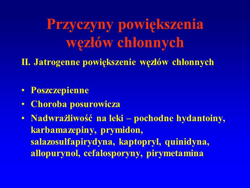 II. Jatrogenne powiększenie węzłów chłonnych Poszczepienne Choroba posurowicza Nadwrażliwość na leki – pochodne hydantoiny, karbamazepiny, prymidon, s