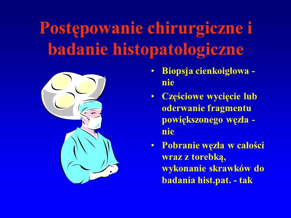 Postępowanie chirurgiczne i badanie histopatologiczne Biopsja cienkoigłowa - nie Częściowe wycięcie lub oderwanie fragmentu powiększonego węzła - nie Pobranie węzła w całości wraz z torebką, wykonanie skrawków do badania hist.pat.
