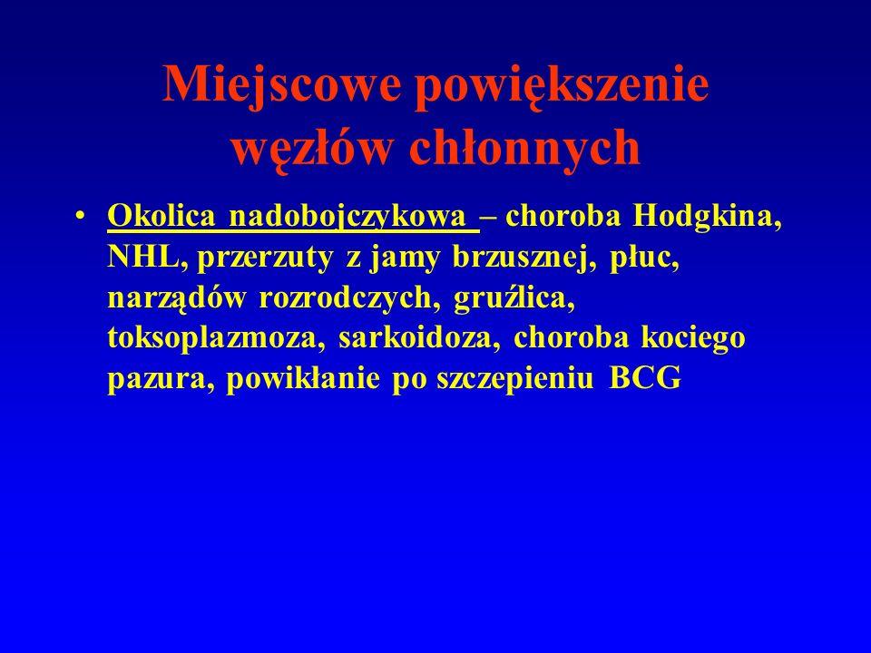 Miejscowe powiększenie węzłów chłonnych Okolica nadobojczykowa – choroba Hodgkina, NHL, przerzuty z jamy brzusznej, płuc, narządów rozrodczych, gruźlica, toksoplazmoza, sarkoidoza, choroba kociego pazura, powikłanie po szczepieniu BCG
