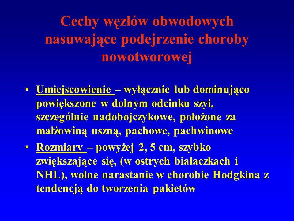 Cechy węzłów obwodowych nasuwające podejrzenie choroby nowotworowej Umiejscowienie – wyłącznie lub dominująco powiększone w dolnym odcinku szyi, szczególnie nadobojczykowe, położone za małżowiną uszną, pachowe, pachwinowe Rozmiary – powyżej 2, 5 cm, szybko zwiększające się, (w ostrych białaczkach i NHL), wolne narastanie w chorobie Hodgkina z tendencją do tworzenia pakietów