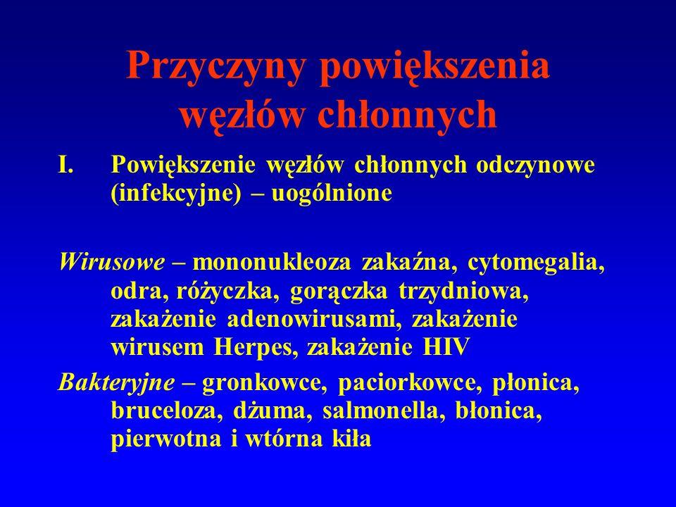Przyczyny powiększenia węzłów chłonnych I.Powiększenie węzłów chłonnych odczynowe (infekcyjne) – uogólnione Wirusowe – mononukleoza zakaźna, cytomegalia, odra, różyczka, gorączka trzydniowa, zakażenie adenowirusami, zakażenie wirusem Herpes, zakażenie HIV Bakteryjne – gronkowce, paciorkowce, płonica, bruceloza, dżuma, salmonella, błonica, pierwotna i wtórna kiła