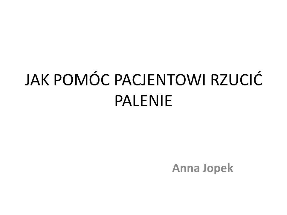 JAK POMÓC PACJENTOWI RZUCIĆ PALENIE Anna Jopek