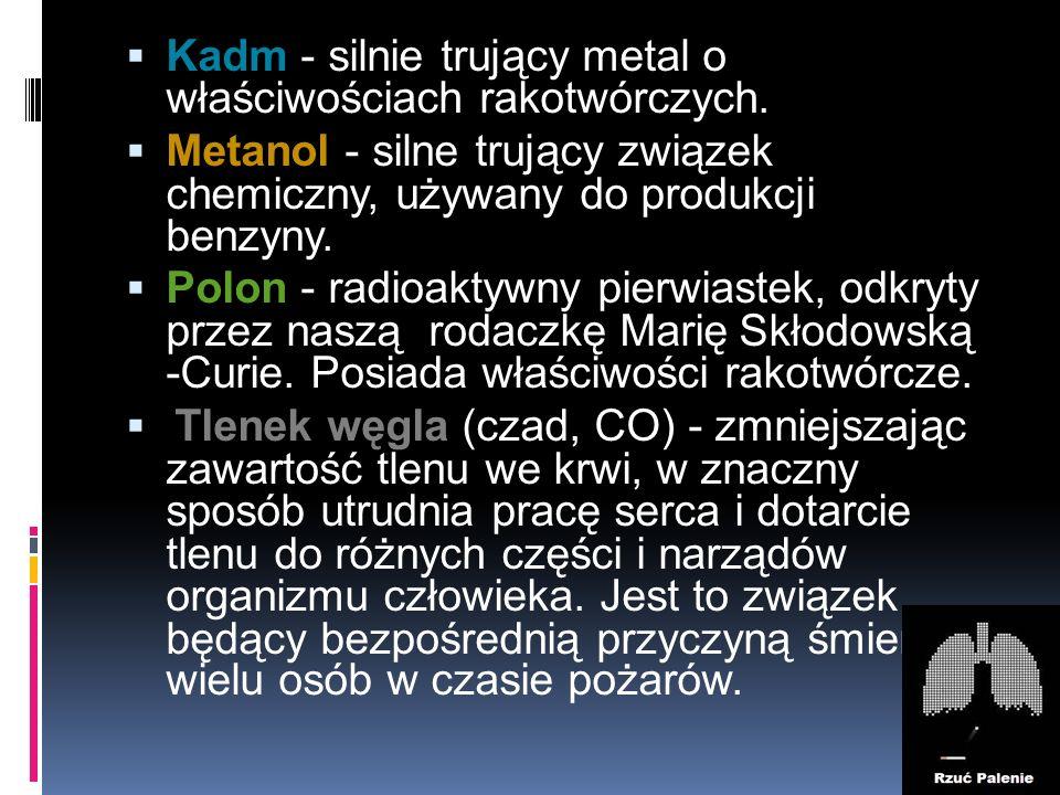  Kadm - silnie trujący metal o właściwościach rakotwórczych.  Metanol - silne trujący związek chemiczny, używany do produkcji benzyny.  Polon - rad