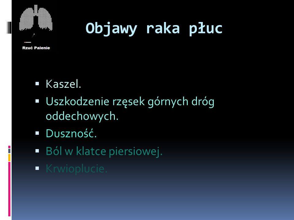 Objawy raka płuc  Kaszel.  Uszkodzenie rzęsek górnych dróg oddechowych.  Duszność.  Ból w klatce piersiowej.  Krwioplucie.