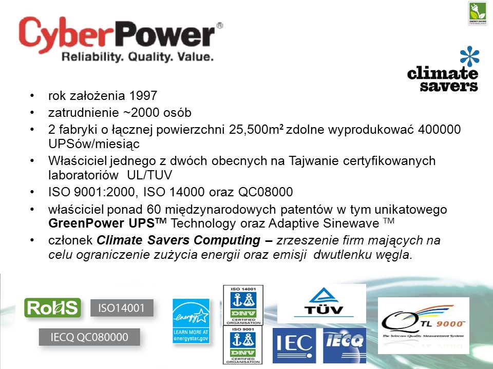 rok założenia 1997 zatrudnienie ~2000 osób 2 fabryki o łącznej powierzchni 25,500m 2 zdolne wyprodukować 400000 UPSów/miesiąc Właściciel jednego z dwóch obecnych na Tajwanie certyfikowanych laboratoriów UL/TUV ISO 9001:2000, ISO 14000 oraz QC08000 właściciel ponad 60 międzynarodowych patentów w tym unikatowego GreenPower UPS TM Technology oraz Adaptive Sinewave TM członek Climate Savers Computing – zrzeszenie firm mających na celu ograniczenie zużycia energii oraz emisji dwutlenku węgla.