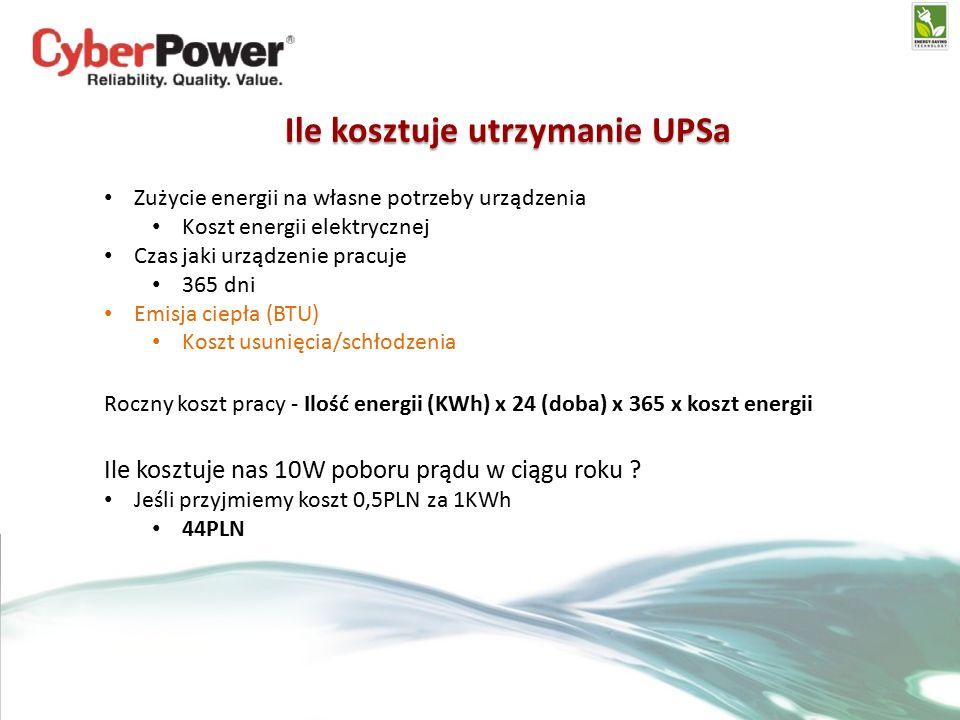 Ile kosztuje utrzymanie UPSa Zużycie energii na własne potrzeby urządzenia Koszt energii elektrycznej Czas jaki urządzenie pracuje 365 dni Emisja ciepła (BTU) Koszt usunięcia/schłodzenia Roczny koszt pracy - Ilość energii (KWh) x 24 (doba) x 365 x koszt energii Ile kosztuje nas 10W poboru prądu w ciągu roku .
