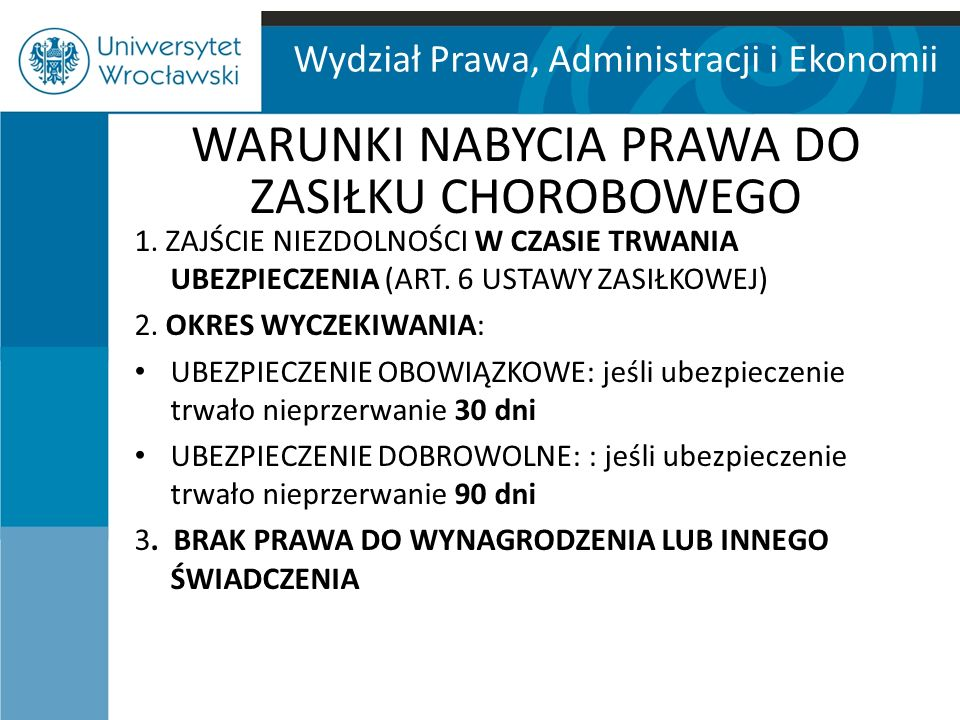 Wydział Prawa, Administracji i Ekonomii WARUNKI NABYCIA PRAWA DO ZASIŁKU CHOROBOWEGO 1.