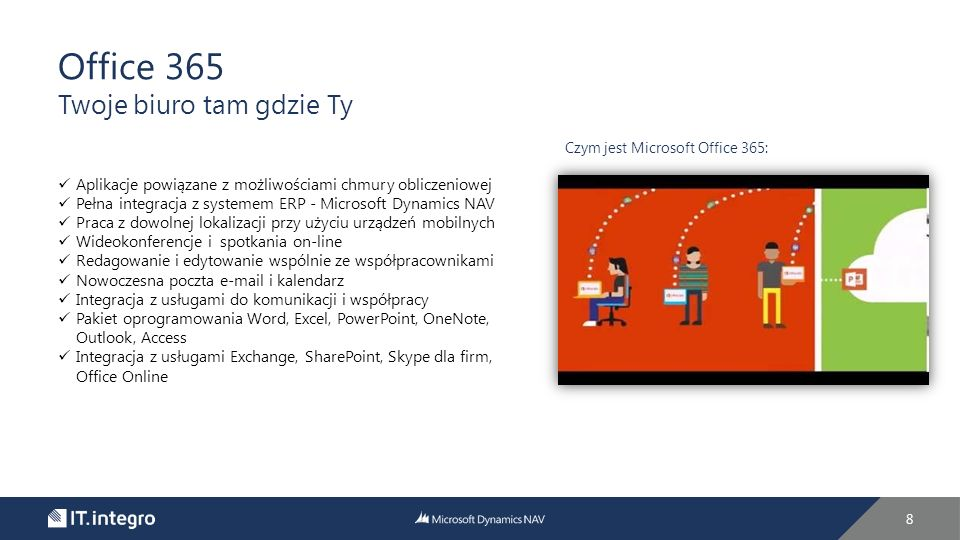 8 Office 365 Twoje biuro tam gdzie Ty Czym jest Microsoft Office 365: Aplikacje powiązane z możliwościami chmury obliczeniowej Pełna integracja z systemem ERP - Microsoft Dynamics NAV Praca z dowolnej lokalizacji przy użyciu urządzeń mobilnych Wideokonferencje i spotkania on-line Redagowanie i edytowanie wspólnie ze współpracownikami Nowoczesna poczta e-mail i kalendarz Integracja z usługami do komunikacji i współpracy Pakiet oprogramowania Word, Excel, PowerPoint, OneNote, Outlook, Access Integracja z usługami Exchange, SharePoint, Skype dla firm, Office Online